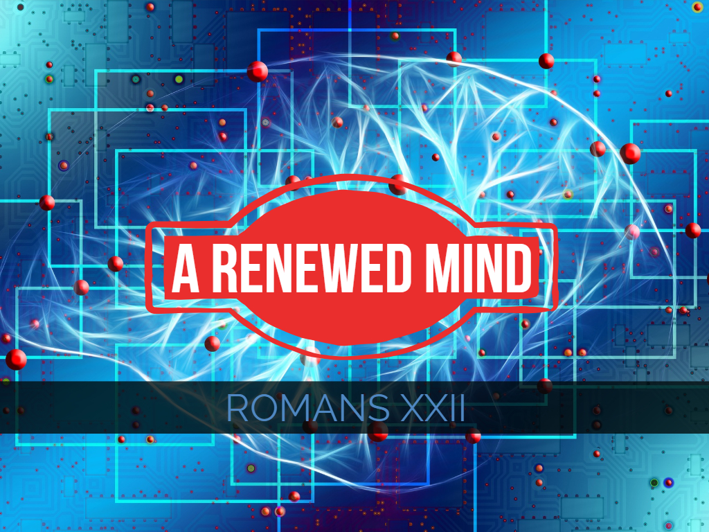 Romans XXII - A Renewed Mind
