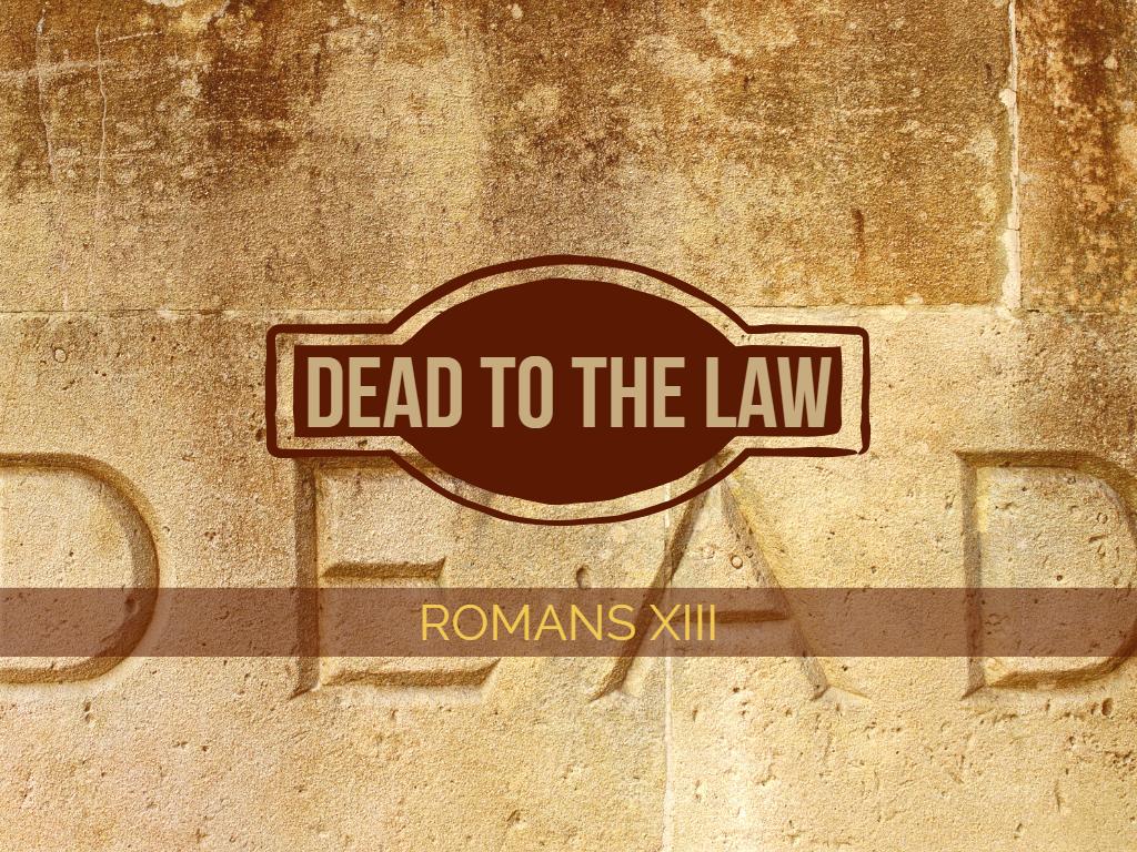 Romans XIII - Dead to the Law