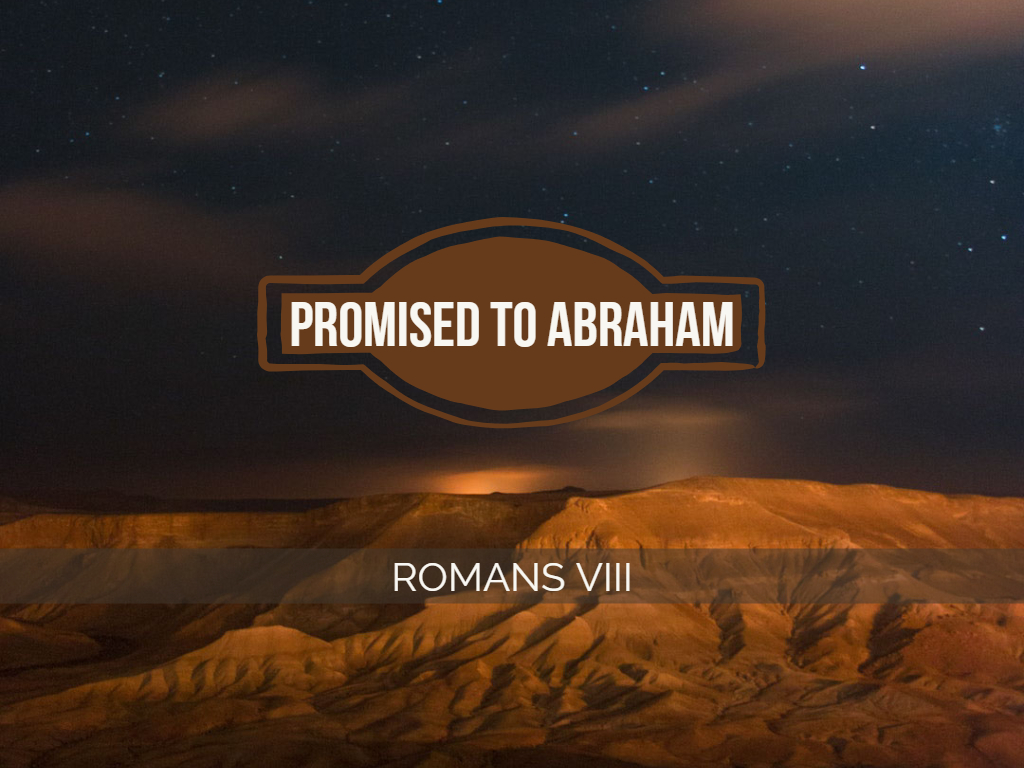 Romans VIII - Promised to Abraham