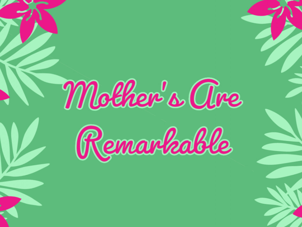 Mother's Are Remarkble