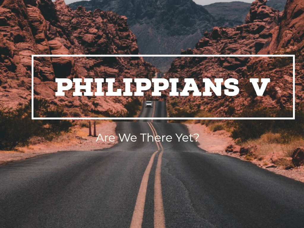 Philippians V - Are We There Yet